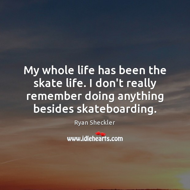 Image, My whole life has been the skate life. I don't really remember