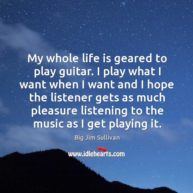My whole life is geared to play guitar. I play what I want when I want and I hope the Image