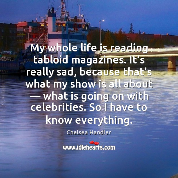 My whole life is reading tabloid magazines. It's really sad, because Chelsea Handler Picture Quote