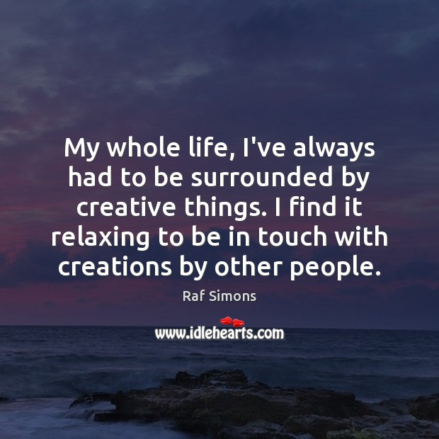 My whole life, I've always had to be surrounded by creative things. Image
