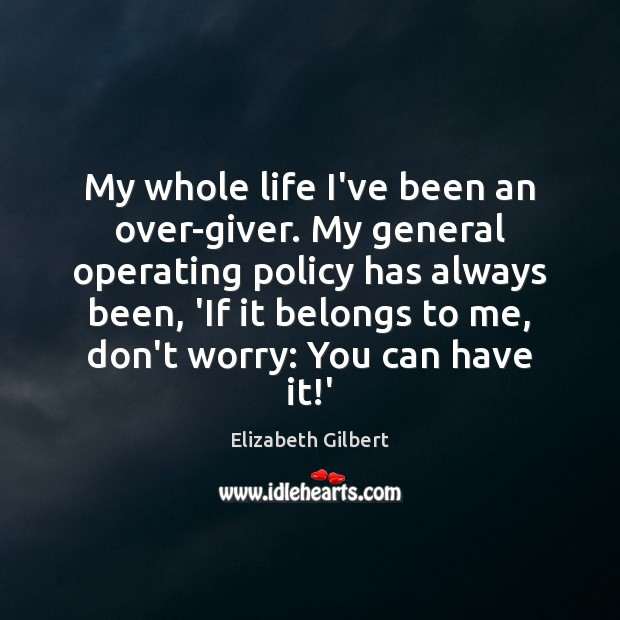 My whole life I've been an over-giver. My general operating policy has Elizabeth Gilbert Picture Quote