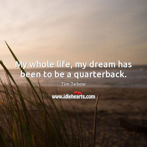 My whole life, my dream has been to be a quarterback. Tim Tebow Picture Quote