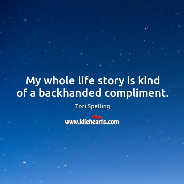 My whole life story is kind of a backhanded compliment. Image