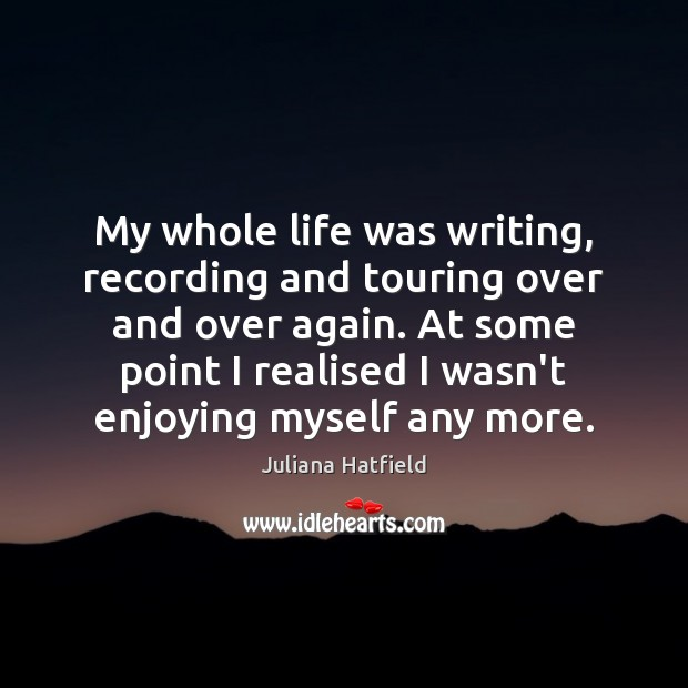 My whole life was writing, recording and touring over and over again. Juliana Hatfield Picture Quote