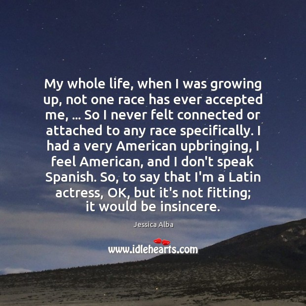 My whole life, when I was growing up, not one race has Jessica Alba Picture Quote