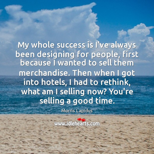 My whole success is I've always been designing for people, first because Image