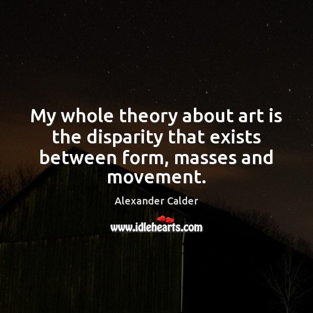Image, My whole theory about art is the disparity that exists between form, masses and movement.