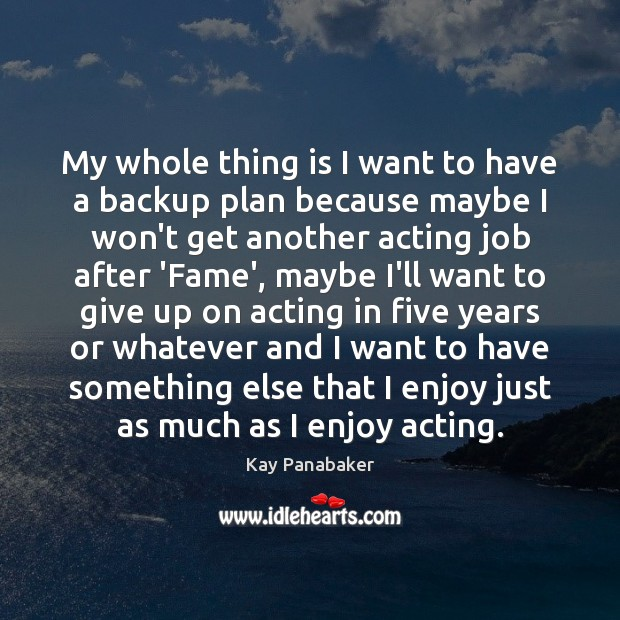 Image, My whole thing is I want to have a backup plan because