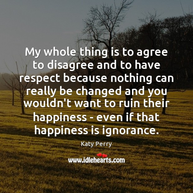 My whole thing is to agree to disagree and to have respect Katy Perry Picture Quote