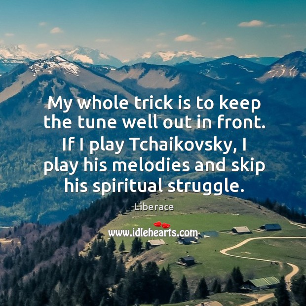 My whole trick is to keep the tune well out in front. Liberace Picture Quote