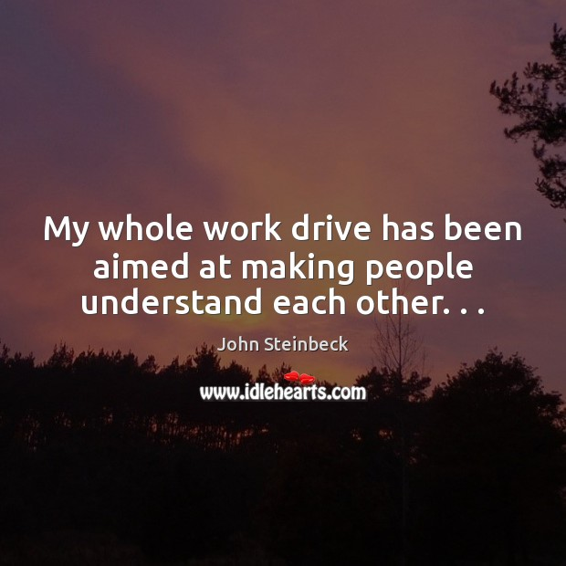 My whole work drive has been aimed at making people understand each other. . . John Steinbeck Picture Quote
