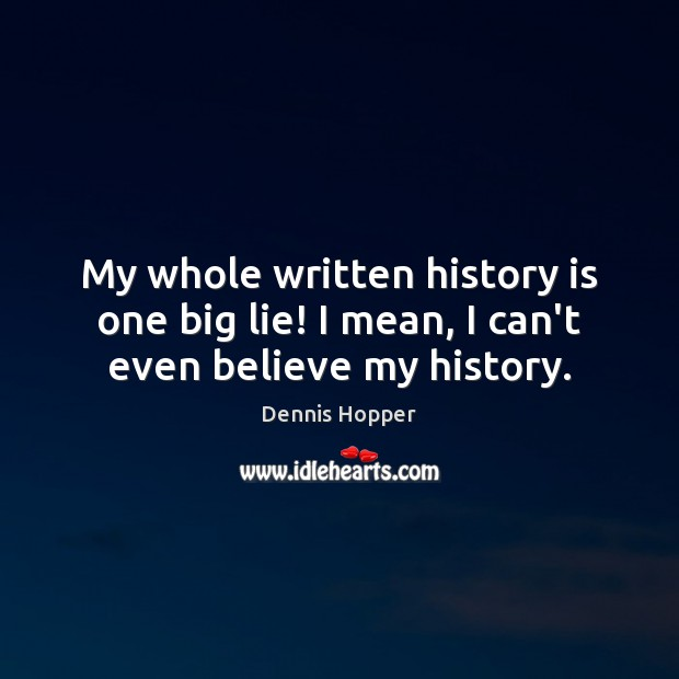 My whole written history is one big lie! I mean, I can't even believe my history. Image
