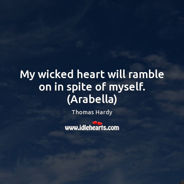 My wicked heart will ramble on in spite of myself. (Arabella) Thomas Hardy Picture Quote
