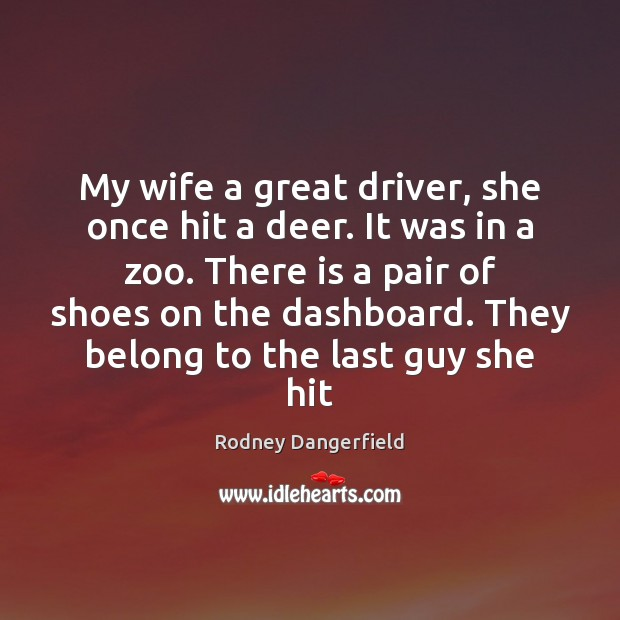 Rodney Dangerfield Picture Quote image saying: My wife a great driver, she once hit a deer. It was