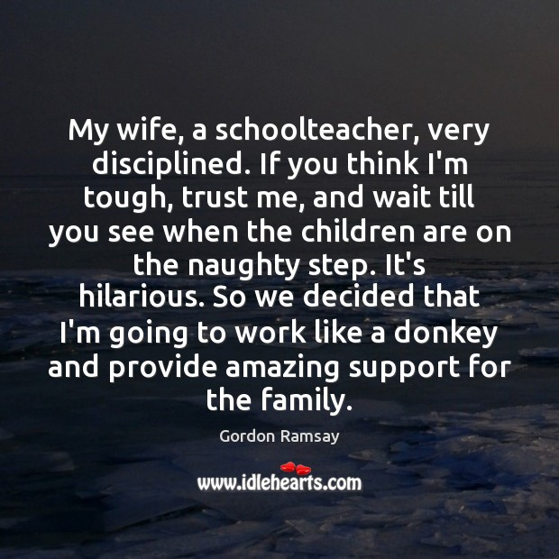 My wife, a schoolteacher, very disciplined. If you think I'm tough, trust Children Quotes Image