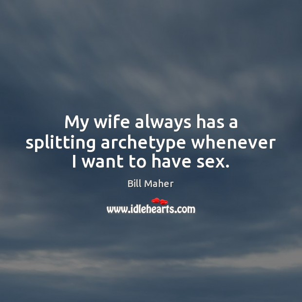 My wife always has a splitting archetype whenever I want to have sex. Bill Maher Picture Quote