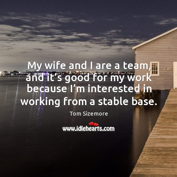 My wife and I are a team, and it's good for my work because I'm interested in working from a stable base. Image