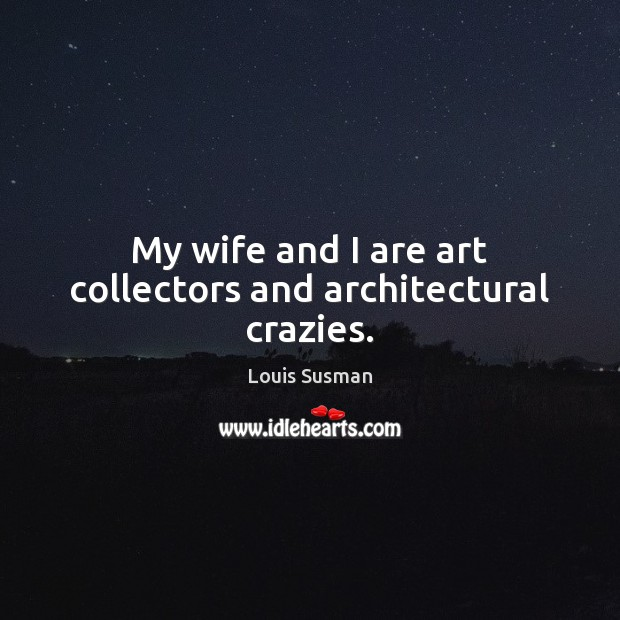 My wife and I are art collectors and architectural crazies. Image