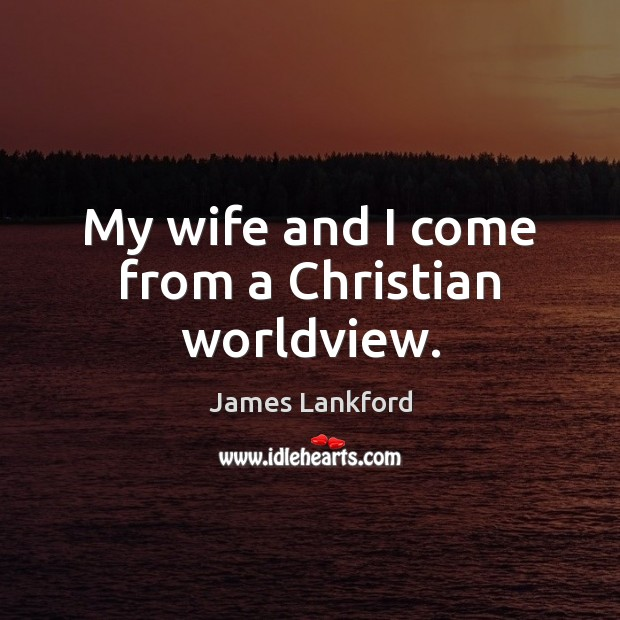 My wife and I come from a Christian worldview. Image