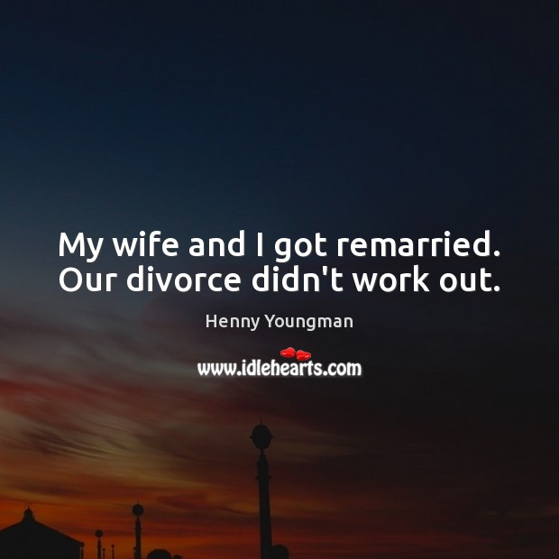 My wife and I got remarried. Our divorce didn't work out. Divorce Quotes Image