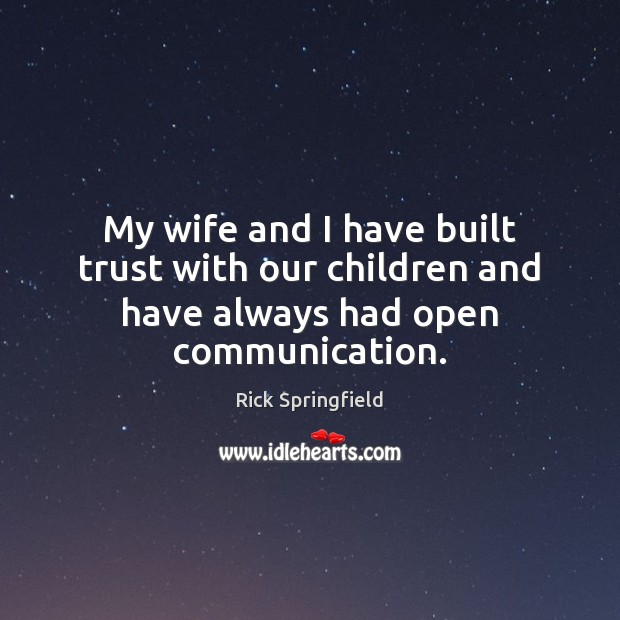 My wife and I have built trust with our children and have always had open communication. Rick Springfield Picture Quote