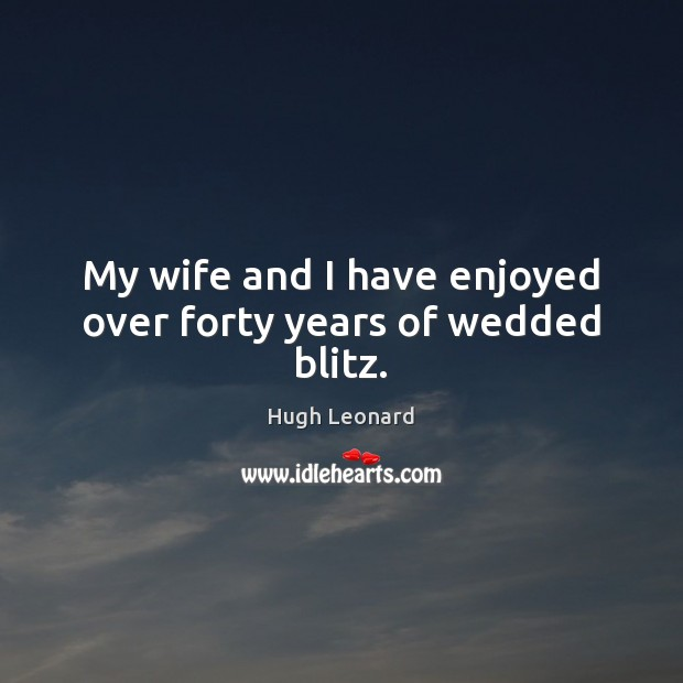 My wife and I have enjoyed over forty years of wedded blitz. Image
