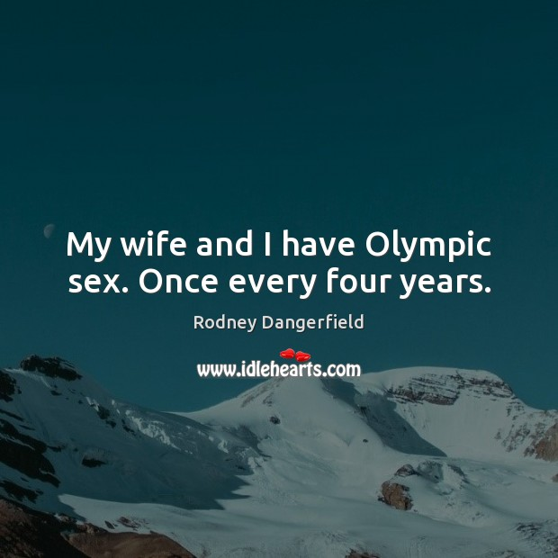 My wife and I have Olympic sex. Once every four years. Image
