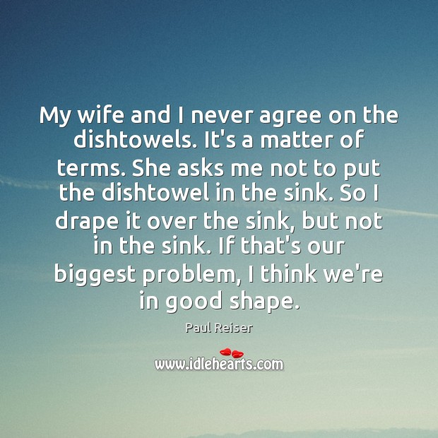 My wife and I never agree on the dishtowels. It's a matter Paul Reiser Picture Quote