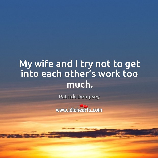 My wife and I try not to get into each other's work too much. Patrick Dempsey Picture Quote