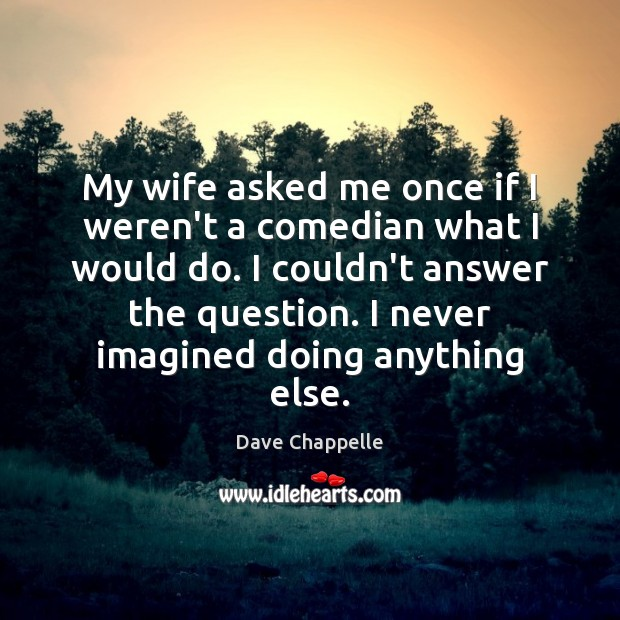 My wife asked me once if I weren't a comedian what I Dave Chappelle Picture Quote