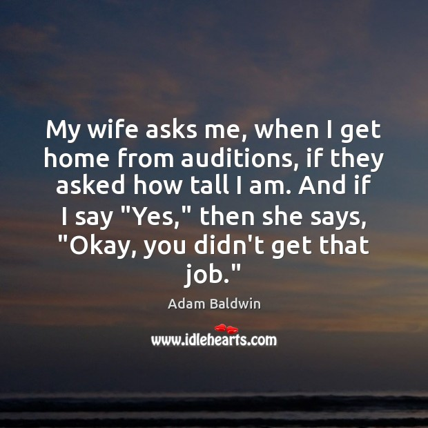 Image, My wife asks me, when I get home from auditions, if they