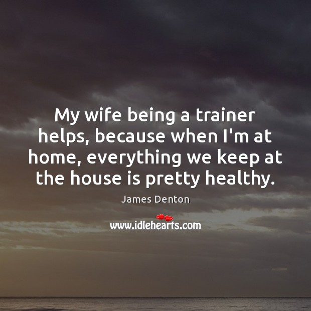 My wife being a trainer helps, because when I'm at home, everything Image