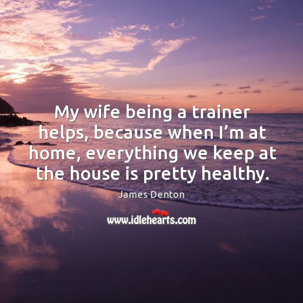 My wife being a trainer helps, because when I'm at home, everything we keep at the house is pretty healthy. Image