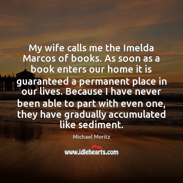 My wife calls me the Imelda Marcos of books. As soon as Image