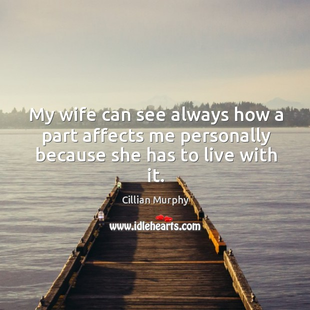 My wife can see always how a part affects me personally because she has to live with it. Image