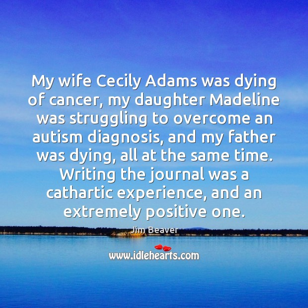 My wife Cecily Adams was dying of cancer, my daughter Madeline was Jim Beaver Picture Quote