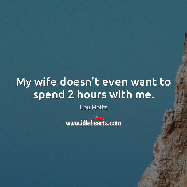 My wife doesn't even want to spend 2 hours with me. Lou Holtz Picture Quote