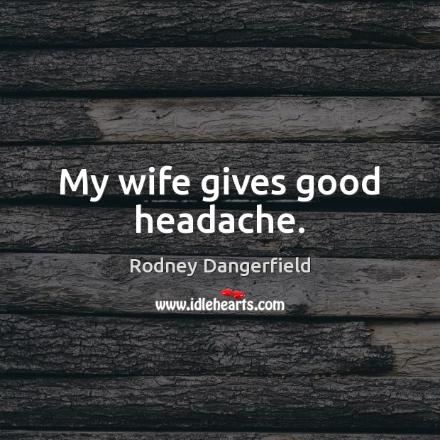 My wife gives good headache. Rodney Dangerfield Picture Quote