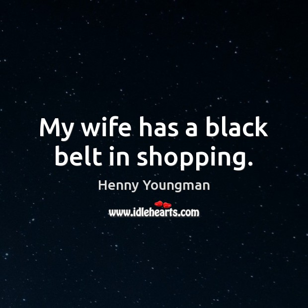 Image, My wife has a black belt in shopping.