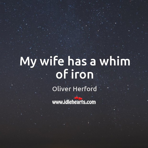 My wife has a whim of iron Oliver Herford Picture Quote