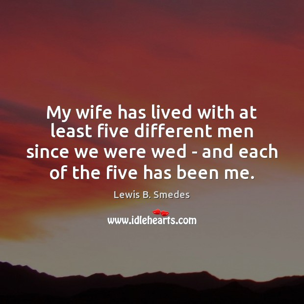 My wife has lived with at least five different men since we Lewis B. Smedes Picture Quote