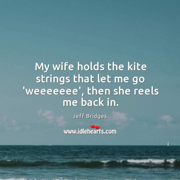 My wife holds the kite strings that let me go 'weeeeeee', then she reels me back in. Image