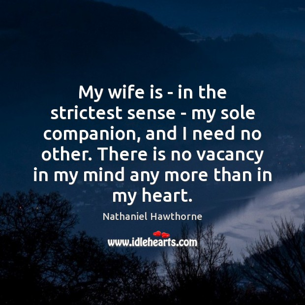 My wife is – in the strictest sense – my sole companion, Nathaniel Hawthorne Picture Quote