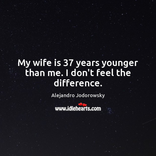 My wife is 37 years younger than me. I don't feel the difference. Image