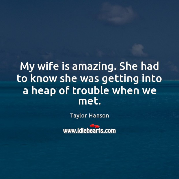 My wife is amazing. She had to know she was getting into a heap of trouble when we met. Image
