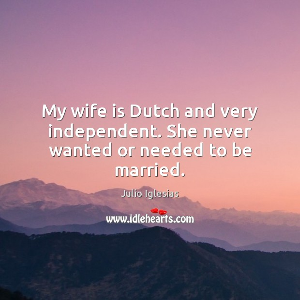 My wife is Dutch and very independent. She never wanted or needed to be married. Julio Iglesias Picture Quote