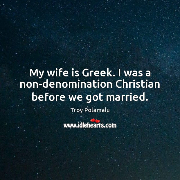 My wife is Greek. I was a non-denomination Christian before we got married. Troy Polamalu Picture Quote