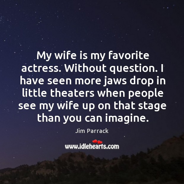 Image, My wife is my favorite actress. Without question. I have seen more