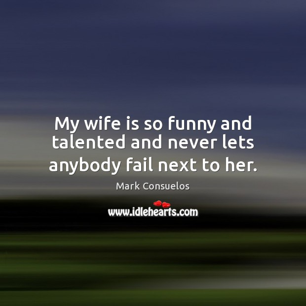 My wife is so funny and talented and never lets anybody fail next to her. Mark Consuelos Picture Quote