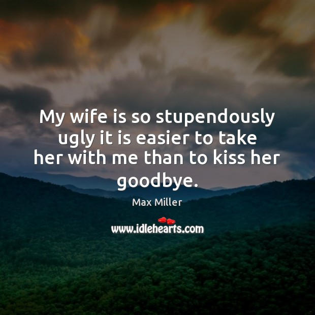 My wife is so stupendously ugly it is easier to take her with me than to kiss her goodbye. Goodbye Quotes Image